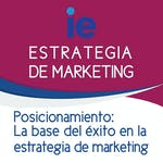 Posicionamiento: La base del éxito en la estrategia de marketing by IE Business School