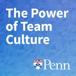 The Power of Team Culture by University of Pennsylvania