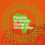 Planning for Climate Change in African Cities by Institute for Housing and Urban Development , United Cities and Local Governments of Africa, Erasmus University Rotterdam, African Local Government Academy