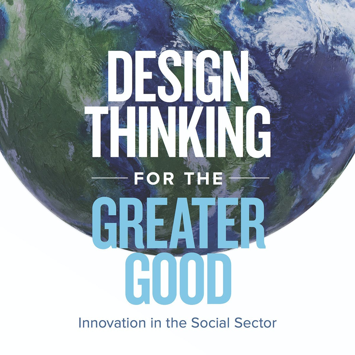 Design Thinking for the Greater Good: Innovation in the Social Sector