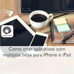 Como criar aplicativos com múltiplas telas para iPhone e iPad by Universidade Estadual de Campinas