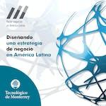Diseñando una estrategia de negocios en América Latina by Tecnológico de Monterrey